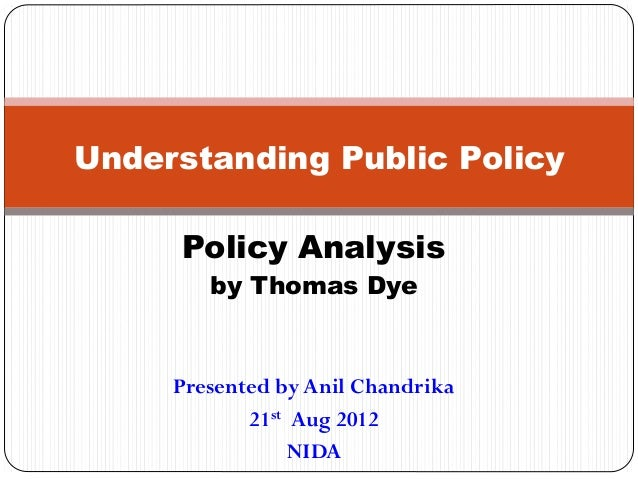 Understanding Public Policy Policy Analysis by Thomas Dye  Presented by Anil Chandrika 21st Aug 2012 NIDA