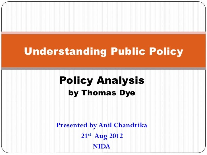 Understanding Public Policy     Policy Analysis        by Thomas Dye     Presented by Anil Chandrika            21st Aug 2...