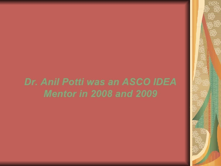 Dr. Anil Potti was an ASCO IDEA Mentor in 2008 and 2009