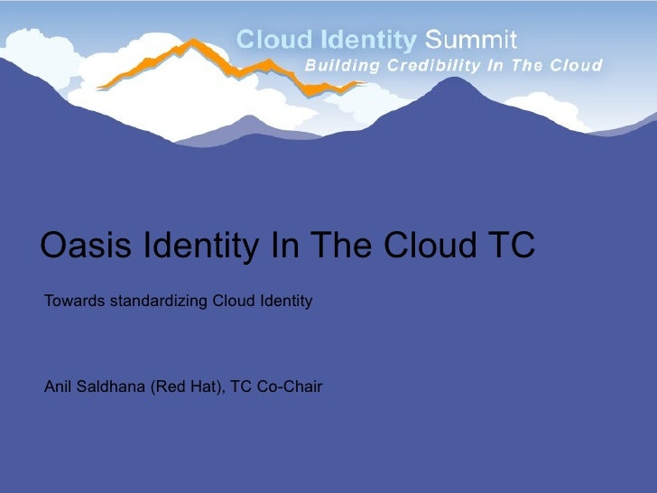 Oasis Identity In The Cloud TC Towards standardizing Cloud Identity     Anil Saldhana (Red Hat), TC Co-Chair