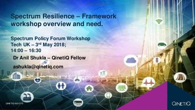 QINETIQ PROPRIETARY QINETIQ PROPRIETARY Dr Anil Shukla – QinetiQ Fellow ashukla@qinetiq.com Spectrum Resilience – Framewor...