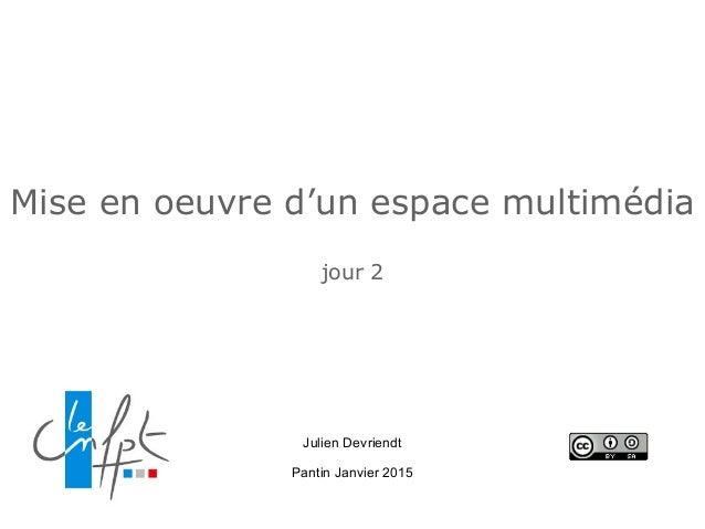 Mise en oeuvre d'un espace multimédia jour 2 Julien Devriendt Pantin Janvier 2015