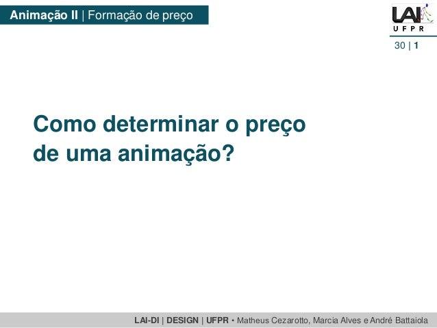 LAI-DI   DESIGN   UFPR • MatheusCezarotto, Marcia Alves e André Battaiola  Animação II   Formação de preço  30  1  Como de...