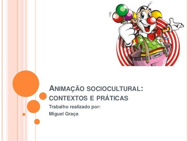 ANIMAÇÃO SOCIOCULTURAL:CONTEXTOS E PRÁTICASTrabalho realizado por:Miguel Graça