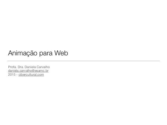 Animação para Web Profa. Dra. Daniela Carvalho  daniela.carvalho@esamc.br  2015 - cibercultural.com