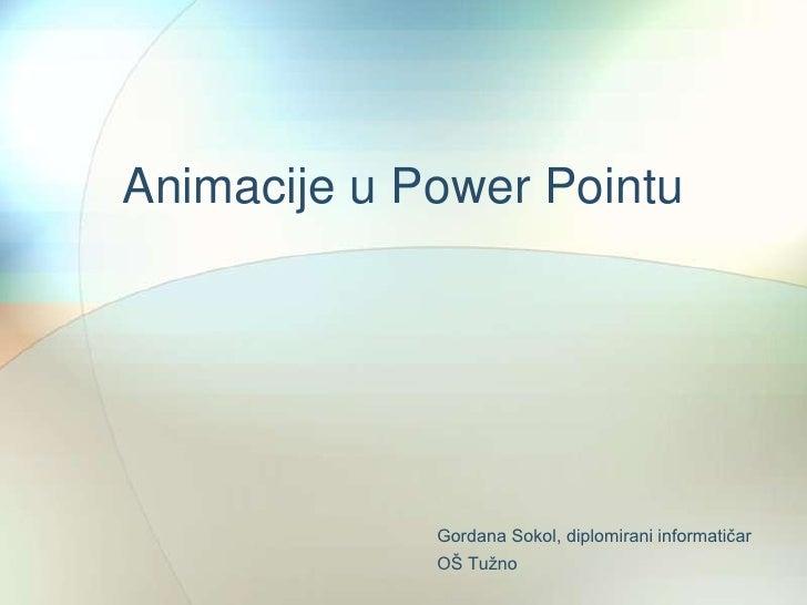 Animacije u Power Pointu<br />Gordana Sokol, diplomirani informatičarOŠ Tužno              <br />