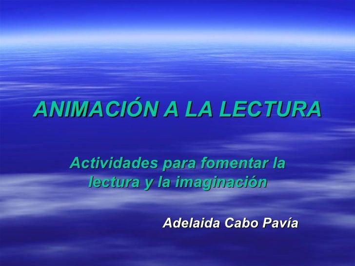 ANIMACIÓN A LA LECTURA Actividades para fomentar la lectura y la imaginación Adelaida Cabo Pavía