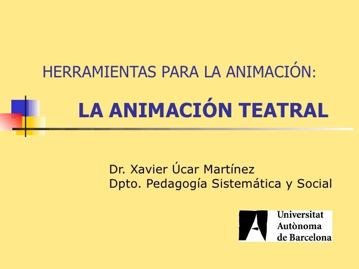 Dr. Xavier Úcar Martínez Dpto. Pedagogía Sistemática y Social HERRAMIENTAS PARA LA ANIMACIÓN :  LA ANIMACIÓN TEATRAL