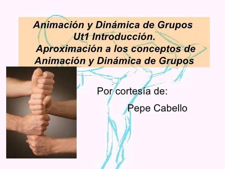Animación y Dinámica de Grupos  Ut1 Introducción.  Aproximación a los conceptos de Animación y Dinámica de Grupos Por cort...
