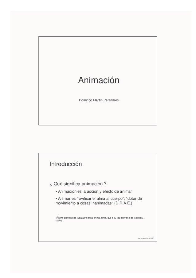 AnimaciónDomingo Martín PerandrésIntroducción¿ Qué significa animación ?• Animación es la acción y efecto de animar• Anima...