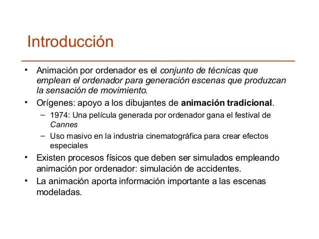 Introducción  • Animación por ordenador es el conjunto de técnicas que  emplean el ordenador para generación escenas que p...