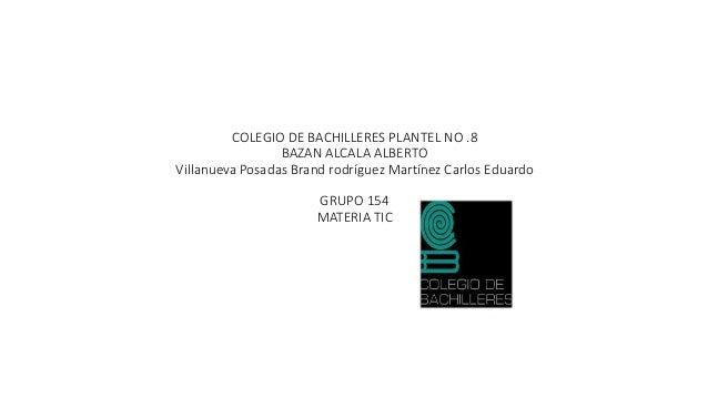 COLEGIO DE BACHILLERES PLANTEL NO .8  BAZAN ALCALA ALBERTO  Villanueva Posadas Brand rodríguez Martínez Carlos Eduardo  GR...