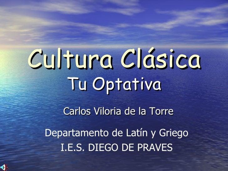 Cultura Clásica Tu Optativa Carlos Viloria de la Torre Departamento de Latín y Griego I.E.S. DIEGO DE PRAVES