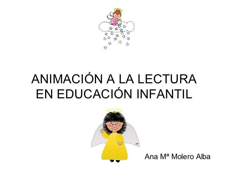 ANIMACIÓN A LA LECTURA EN EDUCACIÓN INFANTIL   Ana Mª Molero Alba