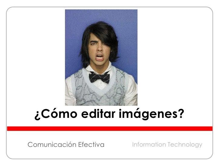 ¿Cómo editar imágenes?<br />Comunicación Efectiva<br />Information Technology<br />