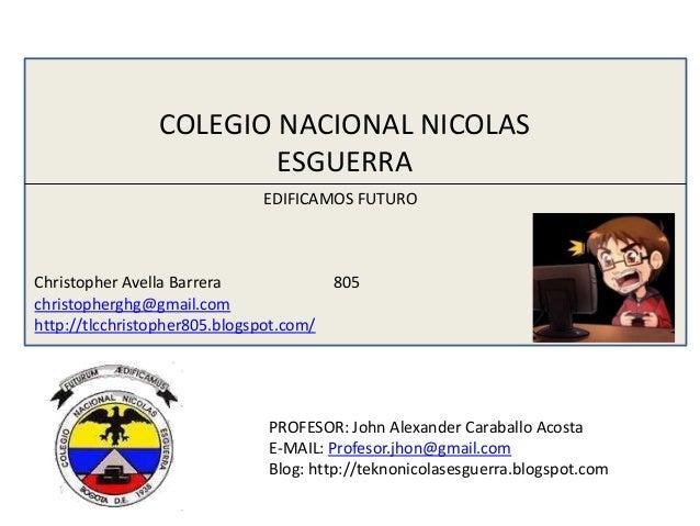 COLEGIO NACIONAL NICOLAS ESGUERRA EDIFICAMOS FUTURO  Christopher Avella Barrera christopherghg@gmail.com http://tlcchristo...