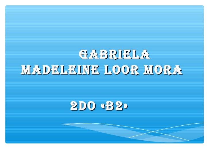 GABRIELAMADELEINE LOOR MORA     2DO «B2»