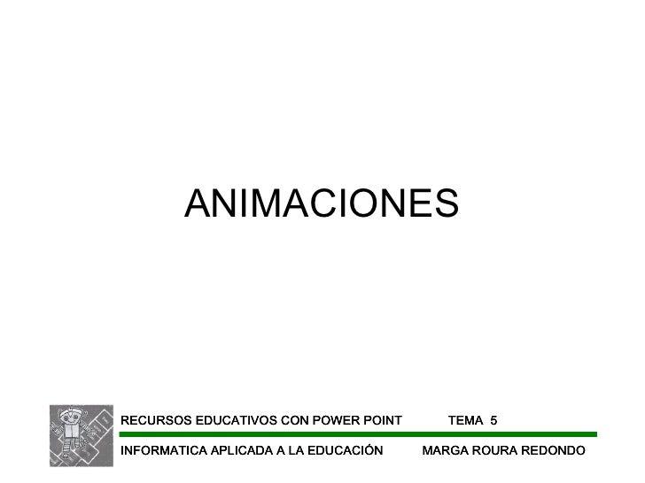 ANIMACIONES RECURSOS EDUCATIVOS CON POWER POINT  TEMA  5 INFORMATICA APLICADA A LA EDUCACIÓN  MARGA ROURA REDONDO RECURSOS...