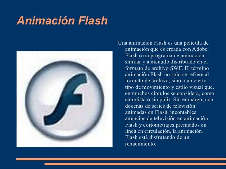 Animación Flash <ul><li>Una animación Flash es una película de animación que es creada con Adobe Flash o un programa de an...
