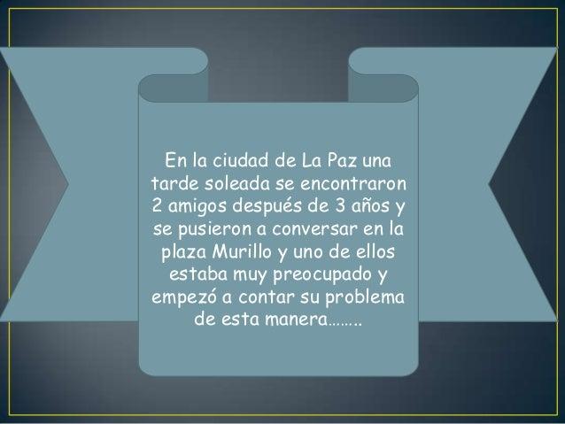 En la ciudad de La Paz unatarde soleada se encontraron2 amigos después de 3 años yse pusieron a conversar en laplaza Muril...