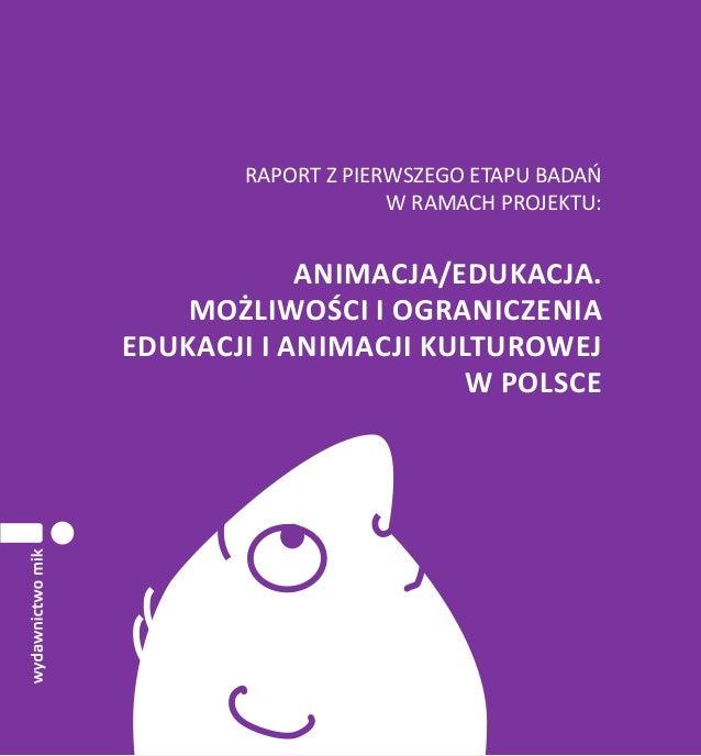 RAPORT Z PIERWSZEGO ETAPU BADAŃ W RAMACH PROJEKTU:  ANIMACJA/EDUKACJA. MOŻLIWOŚCI I OGRANICZENIA EDUKACJI I ANIMACJI KULTU...