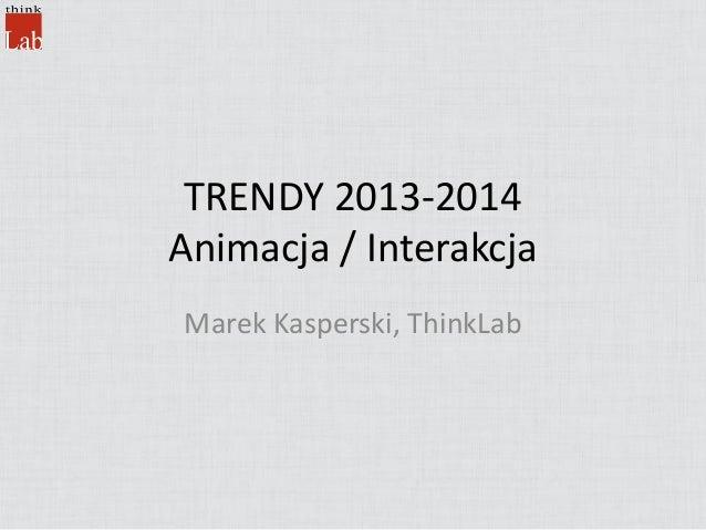 TRENDY 2013-2014 Animacja / Interakcja Marek Kasperski, ThinkLab