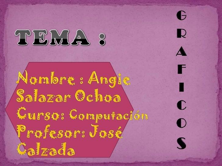 GRAFICOS<br />TEMA :<br />Nombre : Angie Salazar Ochoa<br />Curso: Computación<br />Profesor: José Calzada <br />