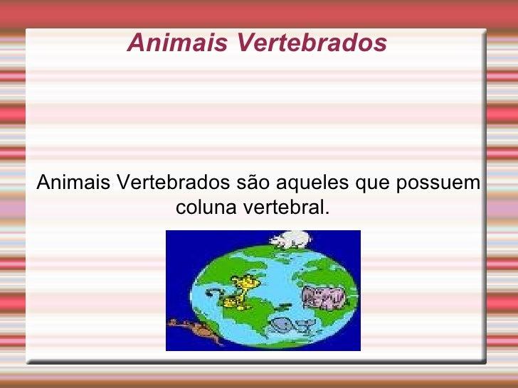 Animais Vertebrados Animais Vertebrados são aqueles que possuem coluna vertebral.