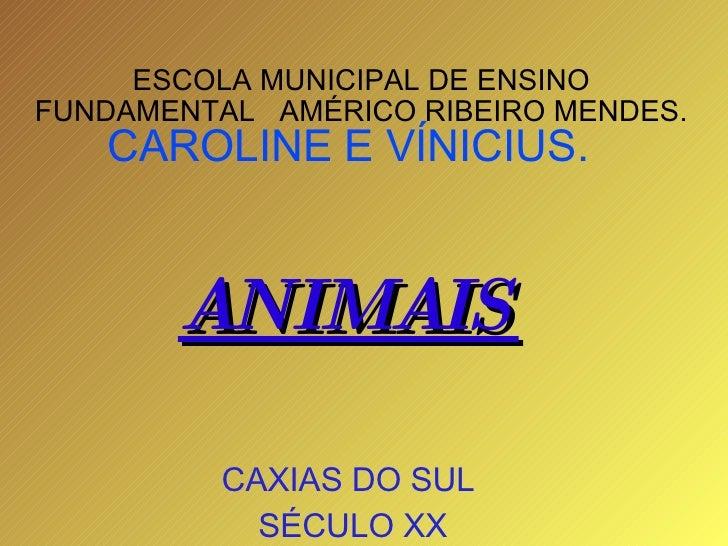 ESCOLA MUNICIPAL DE ENSINO FUNDAMENTAL  AMÉRICO RIBEIRO MENDES.  CAROLINE E VÍNICIUS. ANIMAIS CAXIAS DO SUL SÉCULO XX