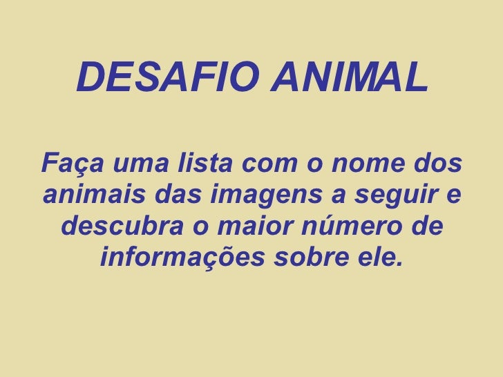 DESAFIO ANIMAL Faça uma lista com o nome dos animais das imagens a seguir e  descubra o maior número de     informações so...