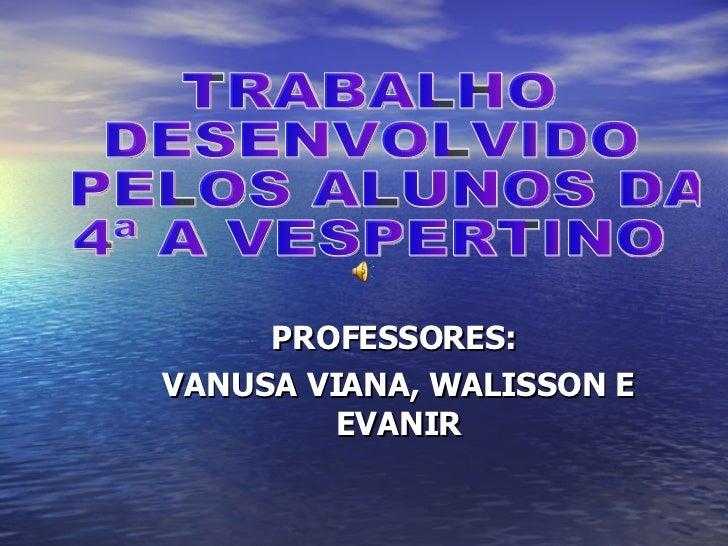 PROFESSORES:  VANUSA VIANA, WALISSON E EVANIR TRABALHO  DESENVOLVIDO PELOS ALUNOS DA  4ª A VESPERTINO
