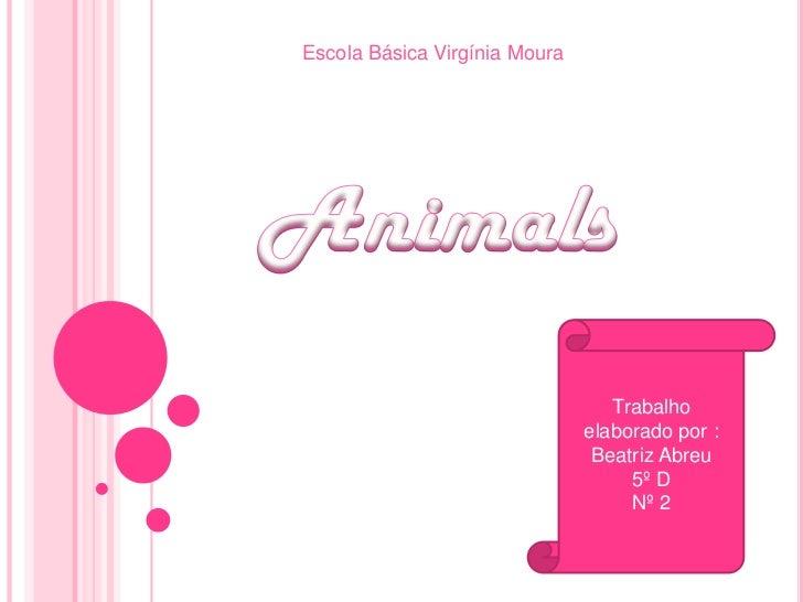 Escola Básica Virgínia Moura<br />Animals<br />Trabalho elaborado por :Beatriz Abreu<br />5º D <br />Nº 2<br />