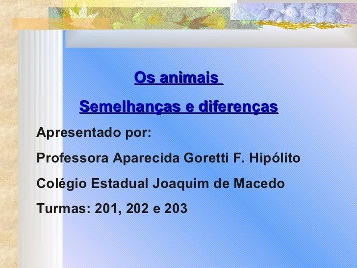 Os animais  Semelhanças e diferenças Apresentado por: Professora Aparecida Goretti F. Hipólito Colégio Estadual Joaquim de...