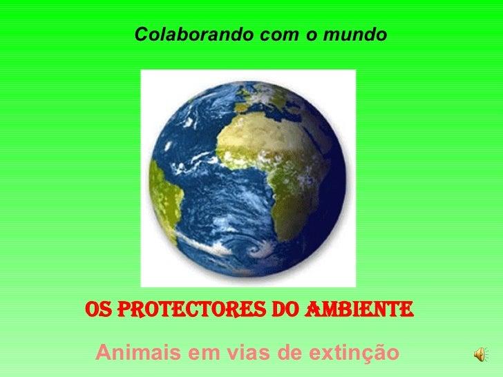 Colaborando com o mundo OS PROTECTORES DO AMBIENTE Animais em vias de extinção