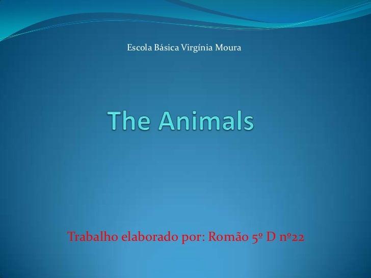Escola Básica Virgínia Moura<br />The Animals<br />Trabalho elaborado por: Romão 5º D nº22<br />