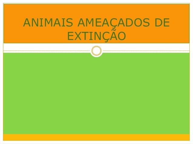 ANIMAIS AMEAÇADOS DE      EXTINÇÃO