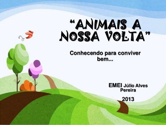 """""""ANIMAIS A NOSSA VOLTA"""" Conhecendo para conviver bem...  EMEI Júlio Alves Pereira  2013"""