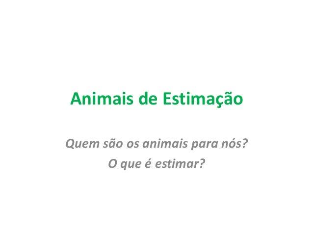 Animais de Estimação  Quem são os animais para nós?  O que é estimar?