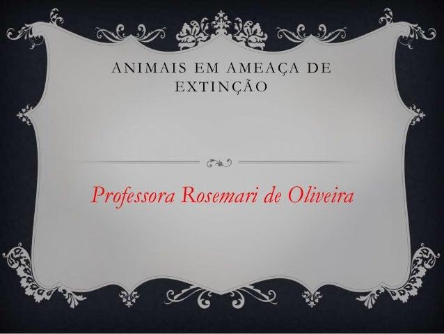 ANIMAI S EM AMEAÇA DE  EXTINÇÃO  Professora Rosemari de Oliveira