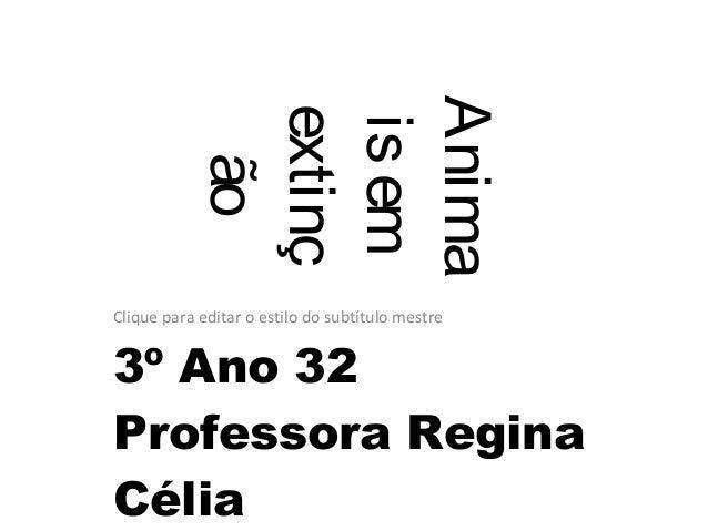 Clique para editar o estilo do subtítulo mestre Anima isem extinç ão 3º Ano 32 Professora Regina Célia