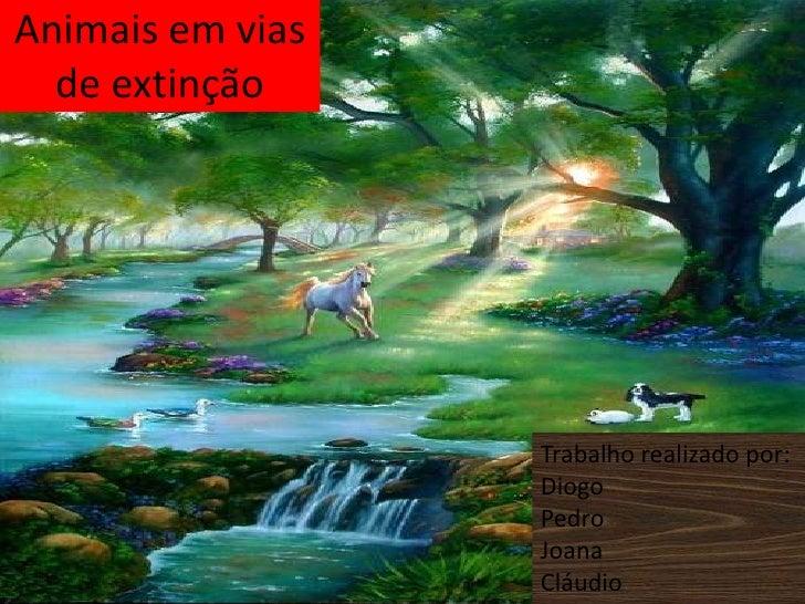 Animais em vias de extinção <br />Trabalho realizado por:<br />Diogo<br />Pedro<br />Joana<br />Cláudio<br />
