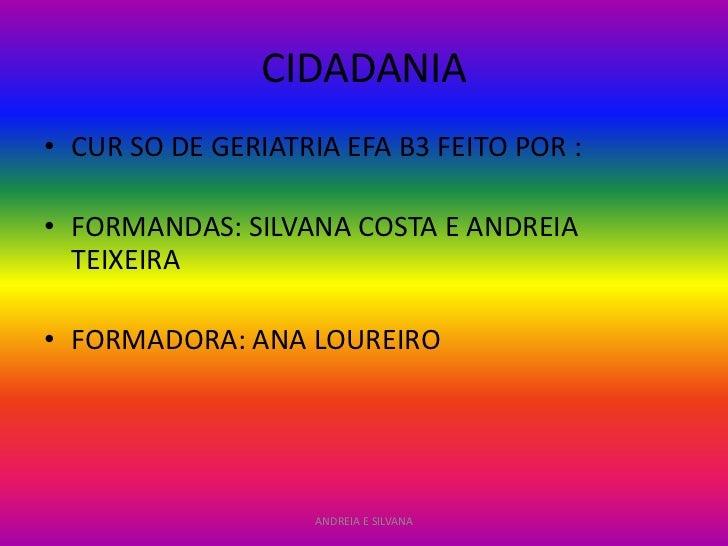 CIDADANIA• CUR SO DE GERIATRIA EFA B3 FEITO POR :• FORMANDAS: SILVANA COSTA E ANDREIA  TEIXEIRA• FORMADORA: ANA LOUREIRO  ...