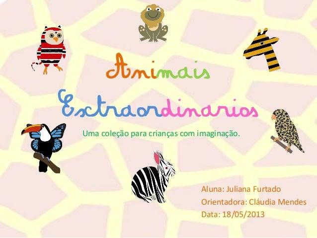Animais Extraordinarios Aluna: Juliana Furtado Orientadora: Cláudia Mendes Data: 18/05/2013 Uma coleção para crianças com ...