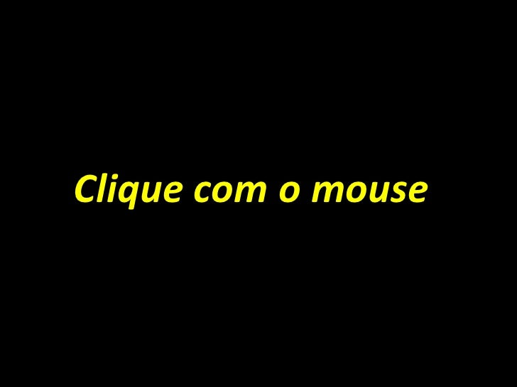 <ul><li>Clique com o mouse </li></ul>