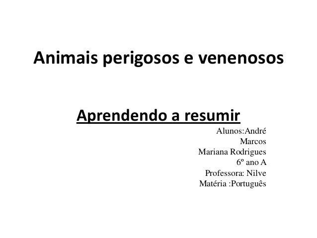 Animais perigosos e venenososAprendendo a resumirAlunos:AndréMarcosMariana Rodrigues6º ano AProfessora: NilveMatéria :Port...