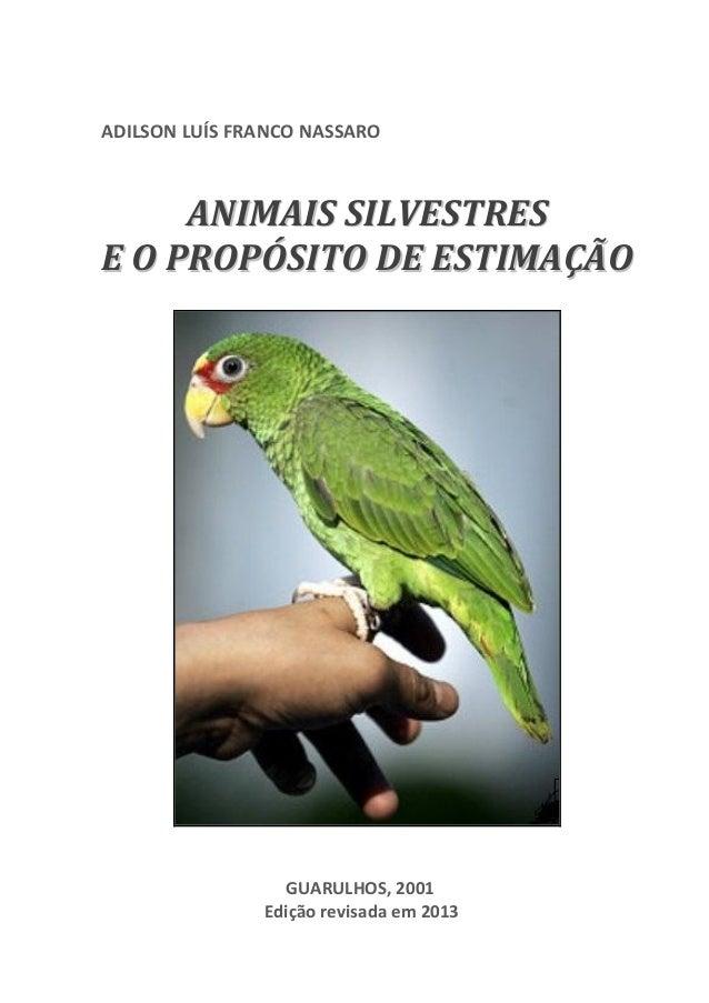 1  ADILSON LUÍS FRANCO NASSARO  ANIMAIS SILVESTRES E O PROPÓSITO DE ESTIMAÇÃO  GUARULHOS, 2001 Edição revisada em 2013