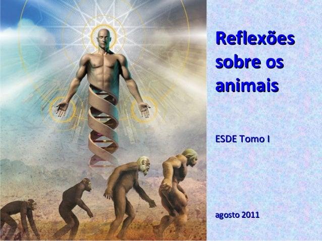 ReflexõesReflexões sobre ossobre os animaisanimais ESDE Tomo IESDE Tomo I agosto 2011agosto 2011