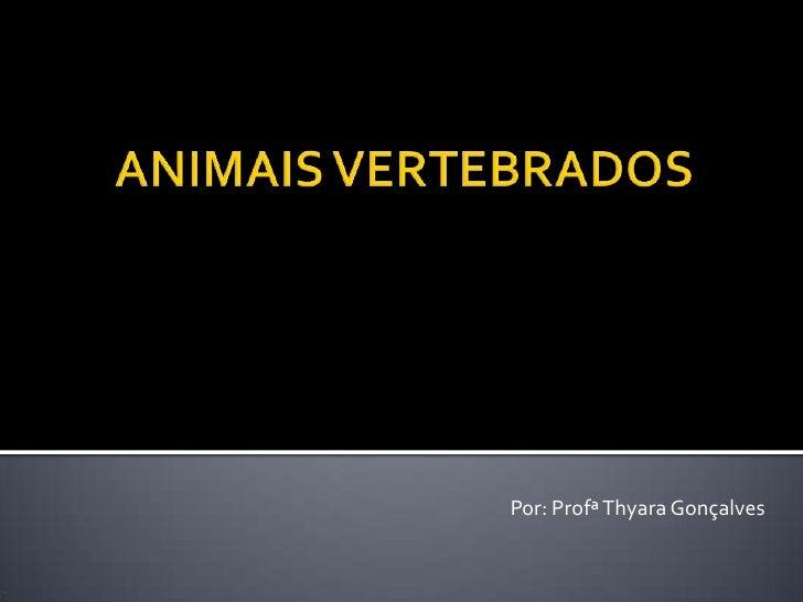 ANIMAIS VERTEBRADOS<br />Por: ProfªThyara Gonçalves<br />