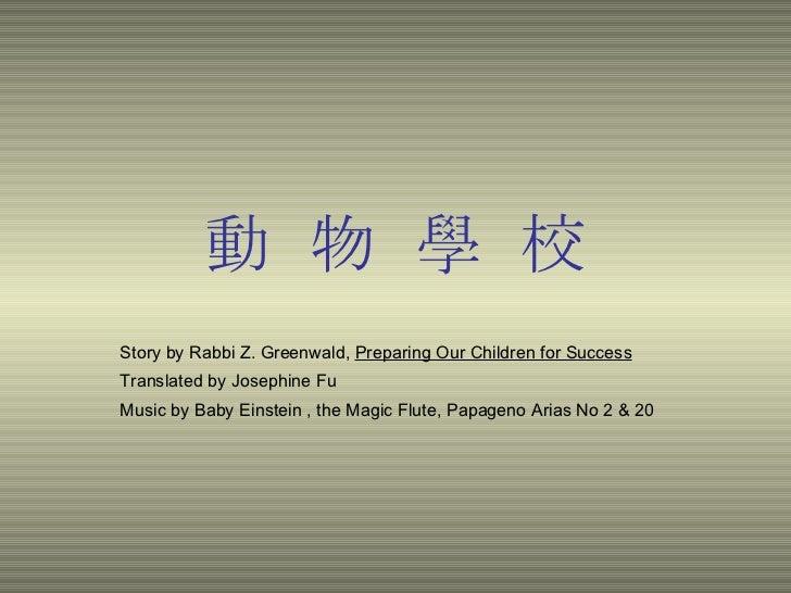 動 物 學 校 Story by Rabbi Z. Greenwald,  Preparing Our Children for Success   Translated by Josephine Fu Music by Baby Einste...