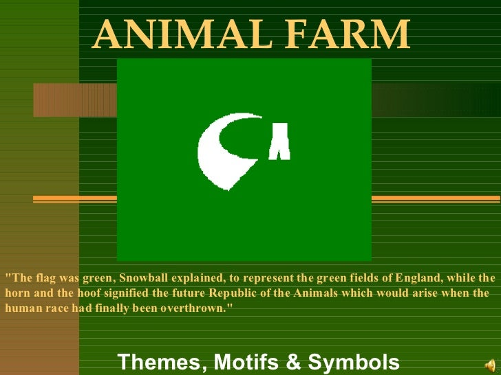 "ANIMAL FARM Themes, Motifs & Symbols ""The flag was green, Snowball explained, to represent the green fields of Englan..."